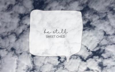 Be still, sweet child.